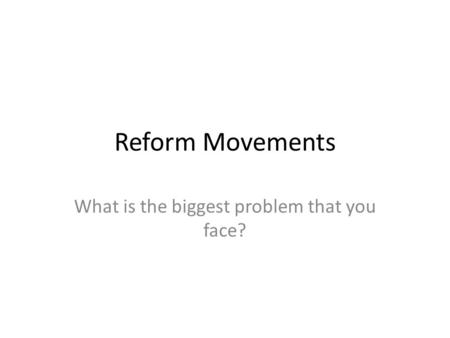 Reform Movements What is the biggest problem that you face?