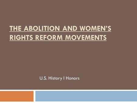 THE ABOLITION AND WOMEN'S RIGHTS REFORM MOVEMENTS U.S. History I Honors.