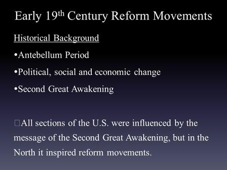 Early 19 th Century Reform Movements Historical Background  Antebellum Period  Political, social and economic change  Second Great Awakening ★ All sections.