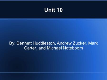 Unit 10 By: Bennett Huddleston, Andrew Zucker, Mark Carter, and Michael Noteboom.