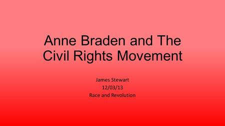 Anne Braden and The Civil Rights Movement James Stewart 12/03/13 Race and Revolution.