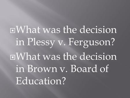  What was the decision in Plessy v. Ferguson?  What was the decision in Brown v. Board of Education?