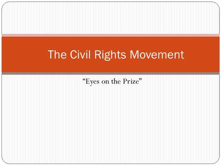 "The Civil Rights Movement ""Eyes on the Prize"" Roots of the Movement Earliest C.R. activists were the abolitionists National Association for the Advancement."