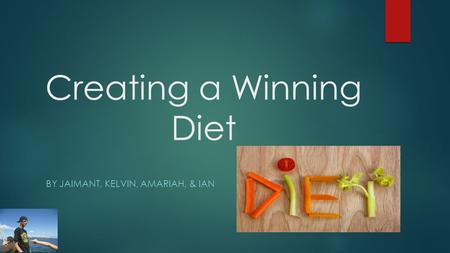 Creating a Winning Diet BY JAIMANT, KELVIN, AMARIAH, & IAN.
