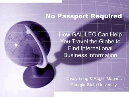 No Passport Required How GALILEO Can Help You Travel the Globe to Find International Business Information Casey Long & Roger Magnus Georgia State University.