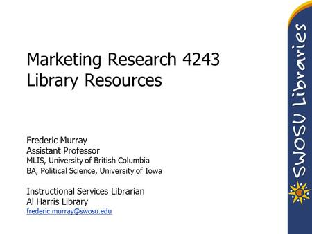 Marketing Research 4243 Library Resources Frederic Murray Assistant Professor MLIS, University of British Columbia BA, Political Science, University of.