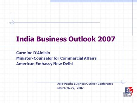India Business Outlook 2007 Carmine D'Aloisio Minister-Counselor for Commercial Affairs American Embassy New Delhi Asia-Pacific Business Outlook Conference.