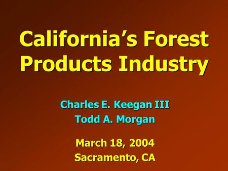 California's Forest Products Industry Charles E. Keegan III Todd A. Morgan March 18, 2004 Sacramento, CA.