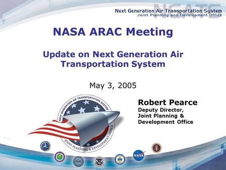 NASA ARAC Meeting Update on Next Generation Air Transportation System May 3, 2005 Robert Pearce Deputy Director, Joint Planning & Development Office.