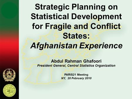 Strategic Planning on Statistical Development for Fragile and Conflict States: Afghanistan Experience Abdul Rahman Ghafoori President General, Central.