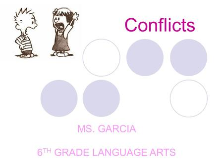 Conflicts MS. GARCIA 6 TH GRADE LANGUAGE ARTS. What is Conflict? A conflict is a struggle between opposing forces. There are two main kinds of conflict.