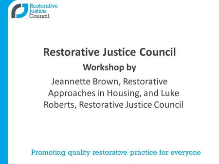 Promoting quality restorative practice for everyone Restorative Justice Council Workshop by Jeannette Brown, Restorative Approaches in Housing, and Luke.