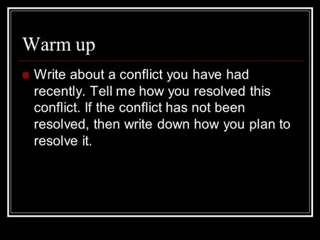 Warm up Write about a conflict you have had recently. Tell me how you resolved this conflict. If the conflict has not been resolved, then write down how.