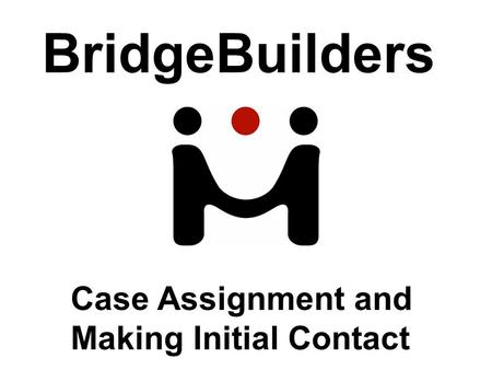 BridgeBuilders Case Assignment and Making Initial Contact.
