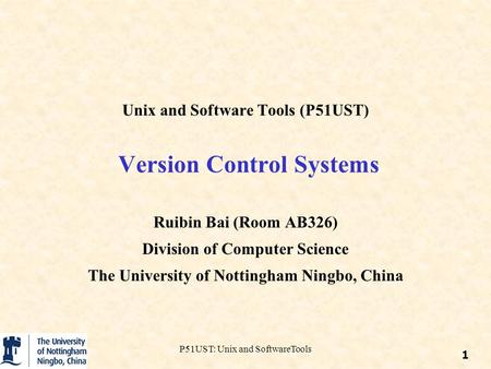 P51UST: Unix and SoftwareTools Unix and Software Tools (P51UST) Version Control Systems Ruibin Bai (Room AB326) Division of Computer Science The University.