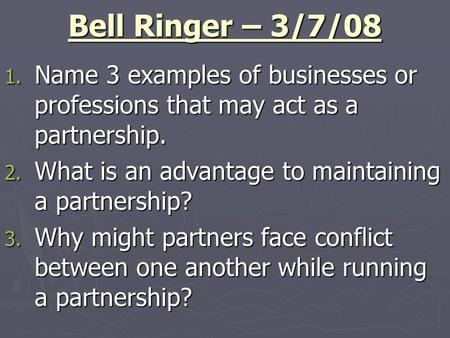 Bell Ringer – 3/7/08 1. Name 3 examples of businesses or professions that may act as a partnership. 2. What is an advantage to maintaining a partnership?