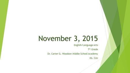 November 3, 2015 English/Language Arts 7 th Grade Dr. Carter G. Woodson Middle School Academy Ms. Cox.