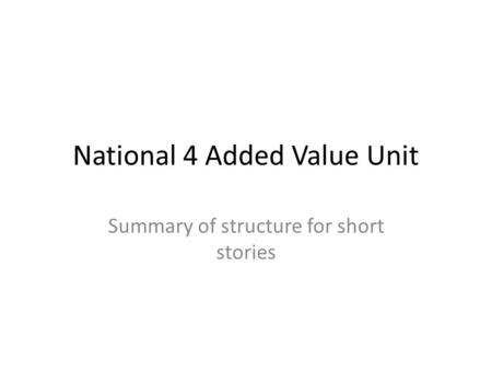 National 4 Added Value Unit Summary of structure for short stories.