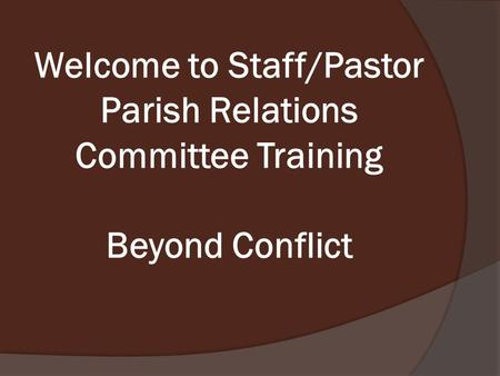 Welcome to Staff/Pastor Parish Relations Committee Training Beyond Conflict.