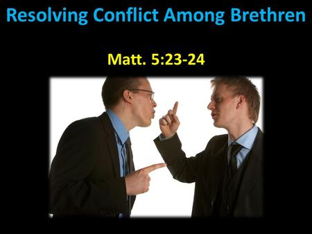 "Resolving Conflict Among Brethren Matt. 5:23-24. Resolving Conflict Among Brethren ""Therefore if you bring your gift to the altar, and there remember."