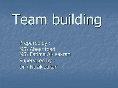 Team building Prepared by : MS\ Abeer foad MS\ Fatima Al- sakran Supervised by : Dr \ Nazik zakari.
