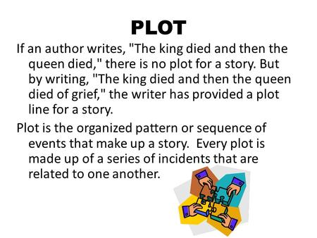 PLOT If an author writes, The king died and then the queen died, there is no plot for a story. But by writing, The king died and then the queen died.
