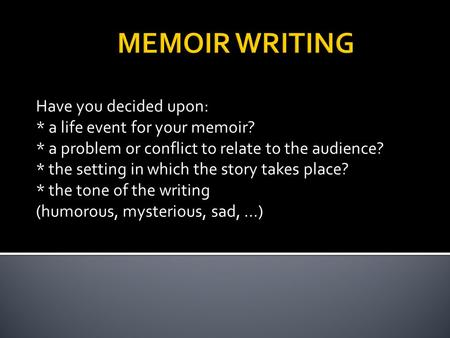 Have you decided upon: * a life event for your memoir? * a problem or conflict to relate to the audience? * the setting in which the story takes place?