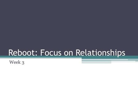 Reboot: Focus on Relationships Week 3. Reboot: Review Take at least 30 minutes this week and spend it in silence.