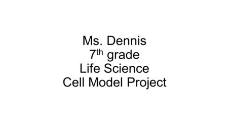 Ms. Dennis 7 th grade Life Science Cell Model Project.