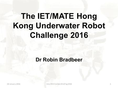 The IET/MATE Hong Kong Underwater Robot Challenge 2016 Dr Robin Bradbeer 04 January 2016Intro ROV Contest Briefing 20161.