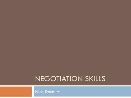 NEGOTIATION SKILLS Nico Decourt. Today When will you need to negotiate? What is negotiation? What is a good negotiation? Hard, soft and principled methods.