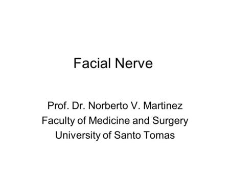 Facial Nerve Prof. Dr. Norberto V. Martinez Faculty of Medicine and Surgery University of Santo Tomas.