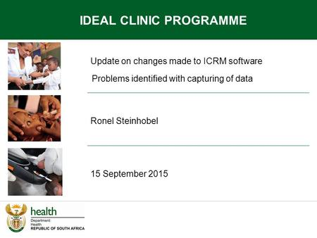 Update on changes made to ICRM software Ronel Steinhobel 15 September 2015 IDEAL CLINIC PROGRAMME Problems identified with capturing of data.