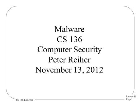 Lecture 13 Page 1 CS 136, Fall 2012 Malware CS 136 Computer Security Peter Reiher November 13, 2012.