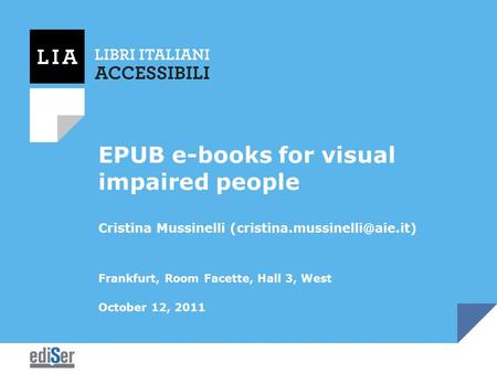 EPUB e-books for visual impaired people Cristina Mussinelli Frankfurt, Room Facette, Hall 3, West October 12, 2011.