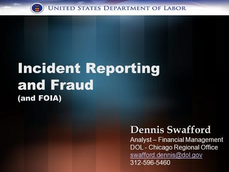 Incident Reporting and Fraud (and FOIA) Dennis Swafford Analyst – Financial Management DOL - Chicago Regional Office 312-596-5460.