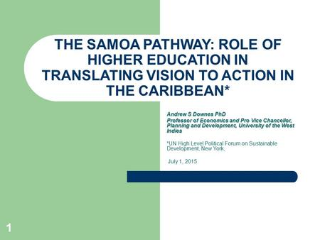 1 THE SAMOA PATHWAY: ROLE OF HIGHER EDUCATION IN TRANSLATING VISION TO ACTION IN THE CARIBBEAN* Andrew S Downes PhD Professor of Economics and Pro Vice.