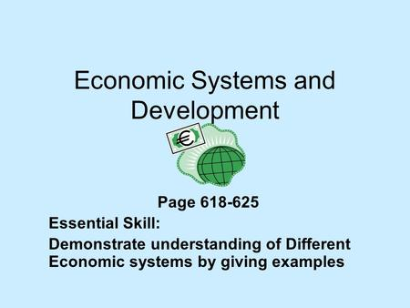 Economic Systems and Development Page 618-625 Essential Skill: Demonstrate understanding of Different Economic systems by giving examples.