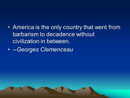 America is the only country that went from barbarism to decadence without civilization in between. --Georges Clemenceau.