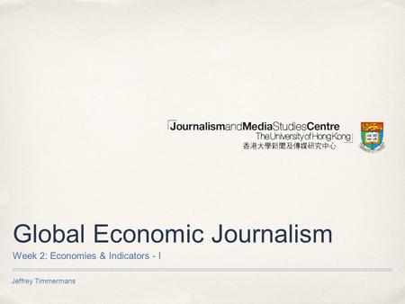 Jeffrey Timmermans Global Economic Journalism Week 2: Economies & Indicators - I.