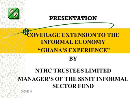 "04/01/2016 PRESENTATION COVERAGE EXTENSION TO THE INFORMAL ECONOMY ""GHANA'S EXPERIENCE"" BY NTHC TRUSTEES LIMITED MANAGER'S OF THE SSNIT INFORMAL SECTOR."