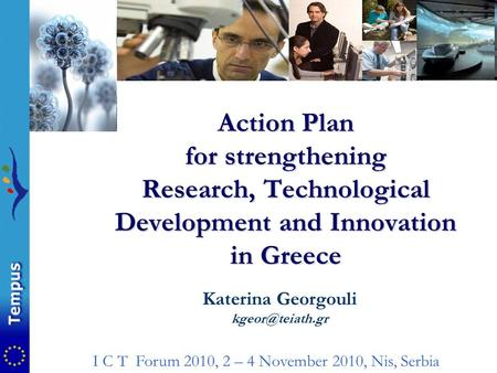 Action Plan for strengthening Research, Technological Development and Innovation in Greece Katerina Georgouli I C T Forum 2010, 2 – 4 November.
