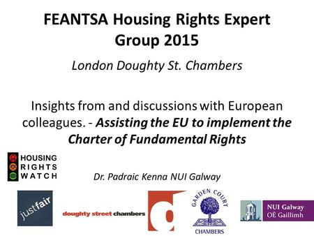 FEANTSA Housing Rights Expert Group 2015 London Doughty St. Chambers Insights from and discussions with European colleagues. - Assisting the EU to implement.