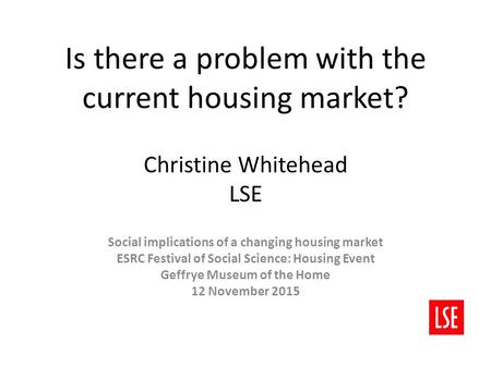 Is there a problem with the current housing market? Christine Whitehead LSE Social implications of a changing housing market ESRC Festival of Social Science: