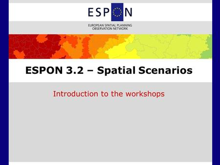 ESPON 3.2 – Spatial Scenarios Introduction to the workshops.
