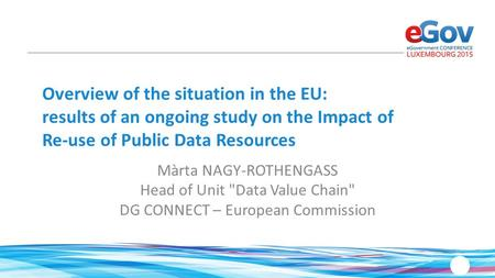 Overview of the situation in the EU: results of an ongoing study on the Impact of Re-use of Public Data Resources Màrta NAGY-ROTHENGASS Head of Unit Data.