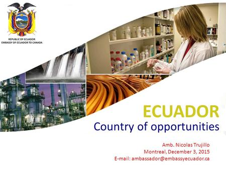 ECUADOR Country of opportunities Amb. Nicolas Trujillo Montreal, December 3, 2015