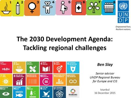 The 2030 Development Agenda: Tackling regional challenges Ben Slay Senior advisor UNDP Regional Bureau for Europe and CIS Istanbul 16 December 2015.