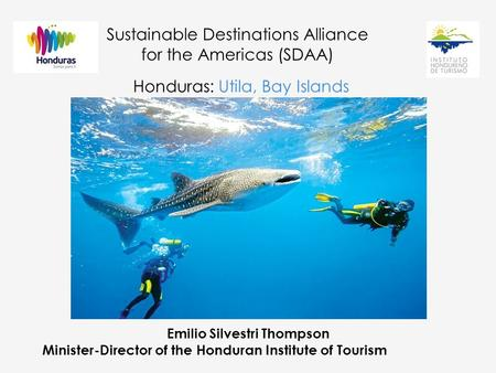 Sustainable Destinations Alliance for the Americas (SDAA) Honduras: Utila, Bay Islands Emilio Silvestri Thompson Minister-Director of the Honduran Institute.