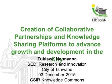 1 Creation of Collaborative Partnerships and Knowledge Sharing Platforms to advance growth and development in the City Zukiswa Ncunyana SED: Research and.
